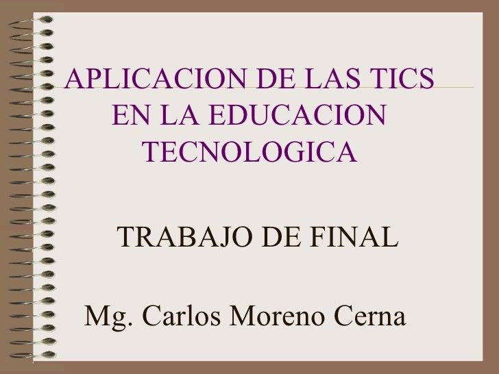 APLICACION DE LAS TICS EN LA EDUCACION TECNOLOGICA TRABAJO DE FINAL Mg. Carlos Moreno Cerna