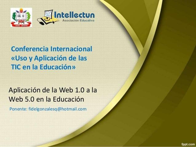Aplicación de la Web 1.0 a la Web 5.0 en la Educación Conferencia Internacional «Uso y Aplicación de las TIC en la Educaci...