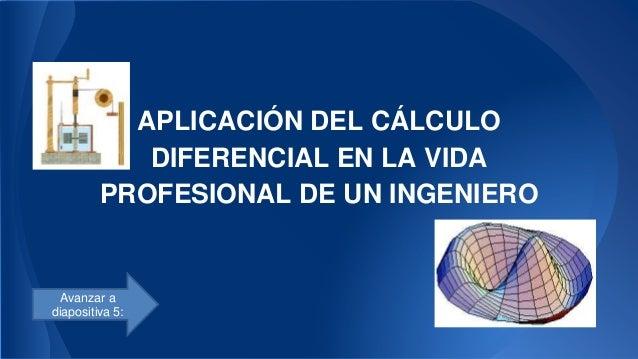 APLICACIÓN DEL CÁLCULO DIFERENCIAL EN LA VIDA PROFESIONAL DE UN INGENIERO Avanzar a diapositiva 5: