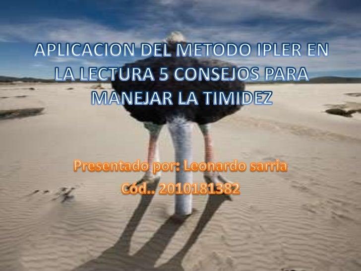 APLICACION DEL METODO IPLER EN LA LECTURA 5 CONSEJOS PARA MANEJAR LA TIMIDEZ<br />Presentado por: Leonardo sarria<br />Cód...