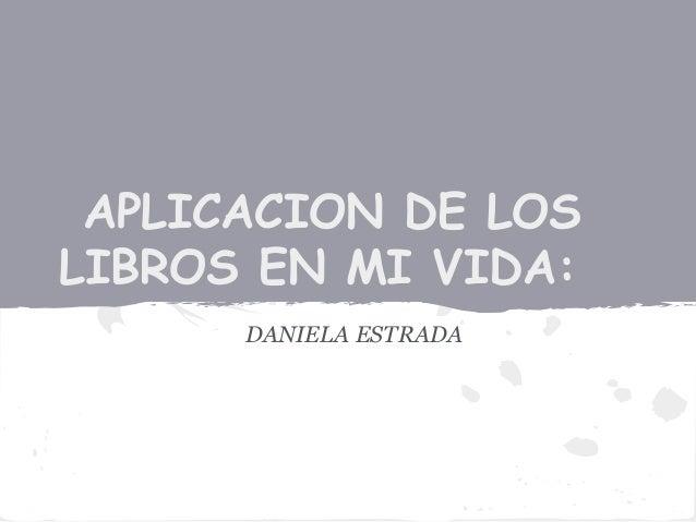 APLICACION DE LOS LIBROS EN MI VIDA: DANIELA ESTRADA