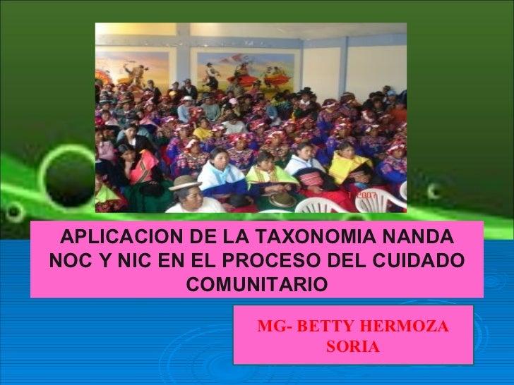 APLICACION DE LA TAXONOMIA NANDANOC Y NIC EN EL PROCESO DEL CUIDADO            COMUNITARIO                 MG- BETTY HERMO...