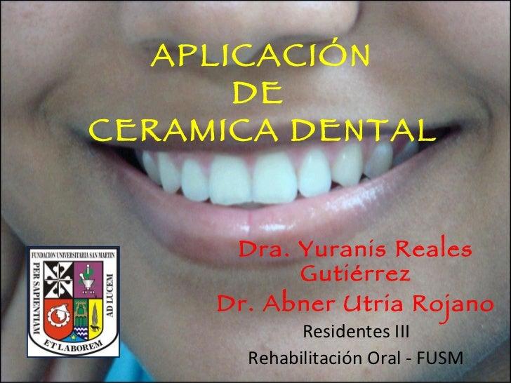 APLICACIÓN  DE  CERAMICA DENTAL   Dra. Yuranis Reales Gutiérrez Dr. Abner Utria Rojano Residentes III Rehabilitación Oral ...