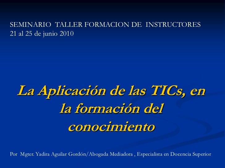 SEMINARIO TALLER FORMACION DE INSTRUCTORES21 al 25 de junio 2010  La Aplicación de las TICs, en        la formación del   ...