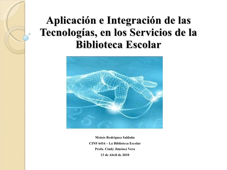 Aplicación e Integración de las Tecnologías, en los Servicios de la Biblioteca Escolar Moisés Rodríguez Saldaña CINF 6416 ...