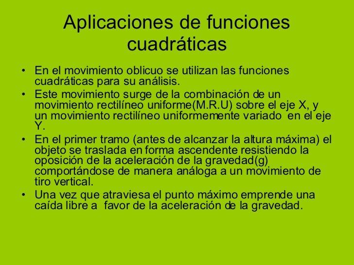 Aplicaciones de funciones cuadráticas <ul><li>En el movimiento oblicuo se utilizan las funciones cuadráticas para su análi...