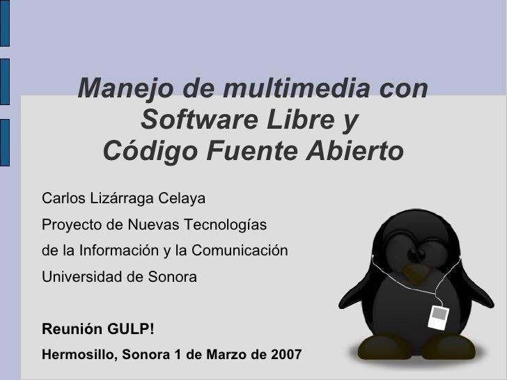 Manejo de multimedia con Software Libre y  Código Fuente Abierto <ul><li>Carlos Lizárraga Celaya </li></ul><ul><li>Proyect...