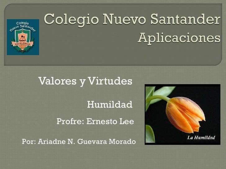Valores y Virtudes Profre: Ernesto Lee Por: Ariadne N. Guevara Morado Humildad