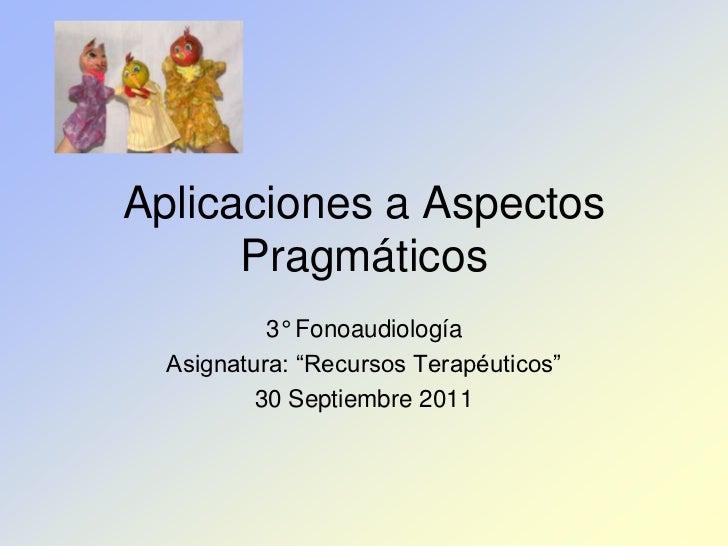 """Aplicaciones a Aspectos      Pragmáticos           3° Fonoaudiología  Asignatura: """"Recursos Terapéuticos""""          30 Sept..."""
