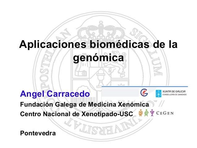 Aplicaciones biomédicas de la          genómicaAngel CarracedoFundación Galega de Medicina XenómicaCentro Nacional de Xeno...