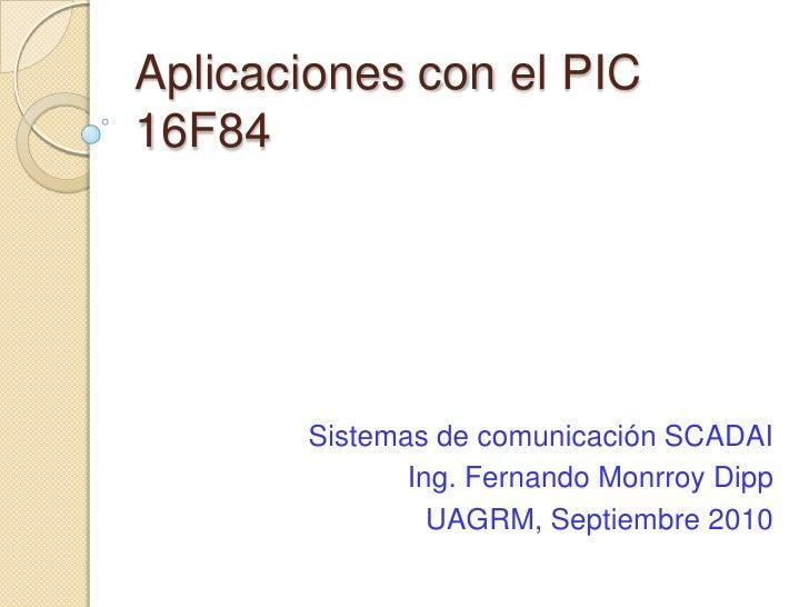 Aplicaciones con el PIC 16F84<br />Sistemas de comunicación SCADAI<br />Ing. Fernando MonrroyDipp<br />UAGRM, Septiembre 2...
