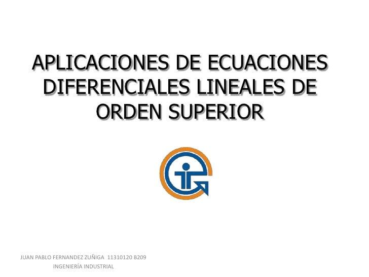 APLICACIONES DE ECUACIONES    DIFERENCIALES LINEALES DE         ORDEN SUPERIORJUAN PABLO FERNANDEZ ZUÑIGA 11310120 B209   ...