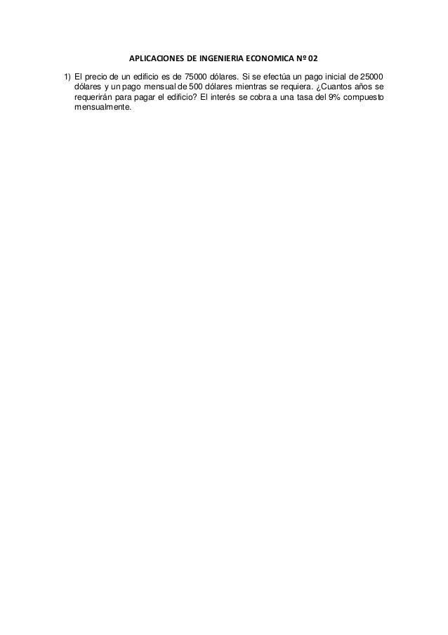 APLICACIONES DE INGENIERIA ECONOMICA Nº 02 1) El precio de un edificio es de 75000 dólares. Si se efectúa un pago inicial ...