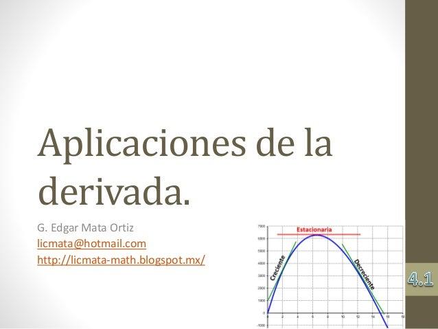 Aplicaciones de la derivada. G. Edgar Mata Ortiz licmata@hotmail.com http://licmata-math.blogspot.mx/
