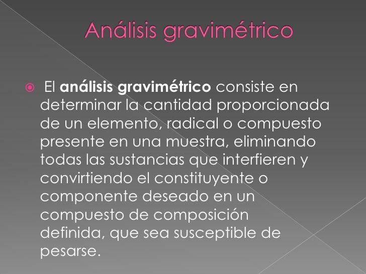 Análisis gravimétrico<br />El análisis gravimétrico consiste en determinar la cantidad proporcionada de un elemento, radic...