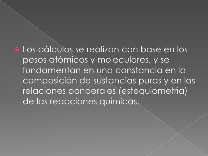 Los cálculos se realizan con base en los pesos atómicos y moleculares, y se fundamentan en una constancia en la composició...