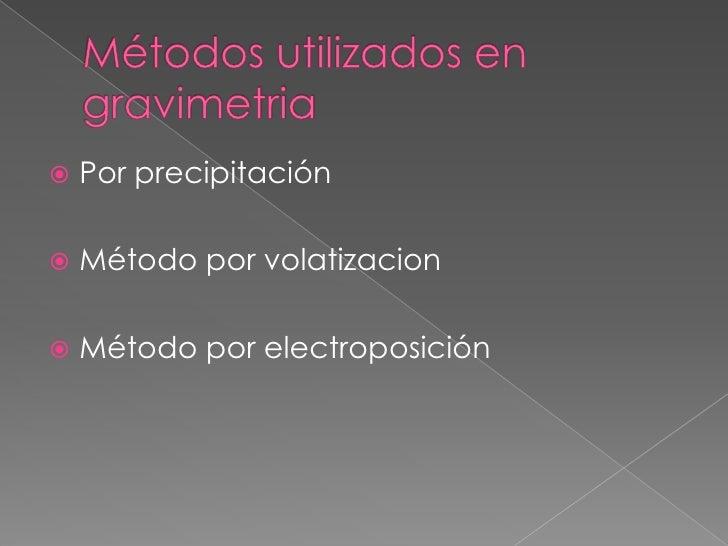 Métodos utilizados en gravimetria<br />Por precipitación <br />Método por volatizacion<br />Método por electroposición<br />