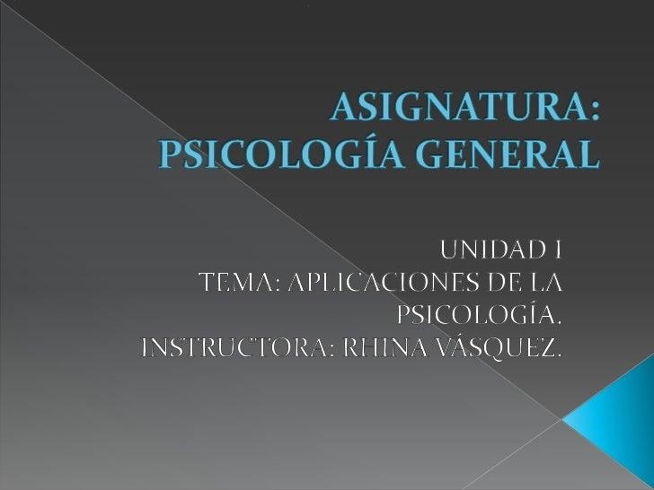 ASIGNATURA: PSICOLOGÍA GENERAL<br />UNIDAD I<br />TEMA: APLICACIONES DE LA PSICOLOGÍA.<br />INSTRUCTORA: RHINA VÁSQUEZ.<br />