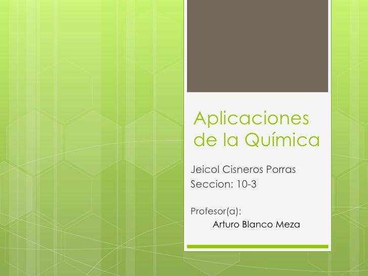 Aplicacionesde la QuímicaJeicol Cisneros PorrasSeccion: 10-3Profesor(a):     Arturo Blanco Meza