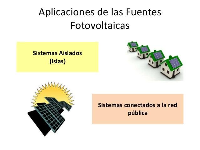Aplicaciones de las Fuentes        FotovoltaicasSistemas Aislados      (Islas)                    Sistemas conectados a la...