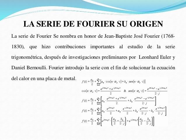 LA SERIE DE FOURIER SU ORIGEN La serie de Fourier Se nombra en honor de Jean-Baptiste José Fourier (1768- 1830), que hizo ...