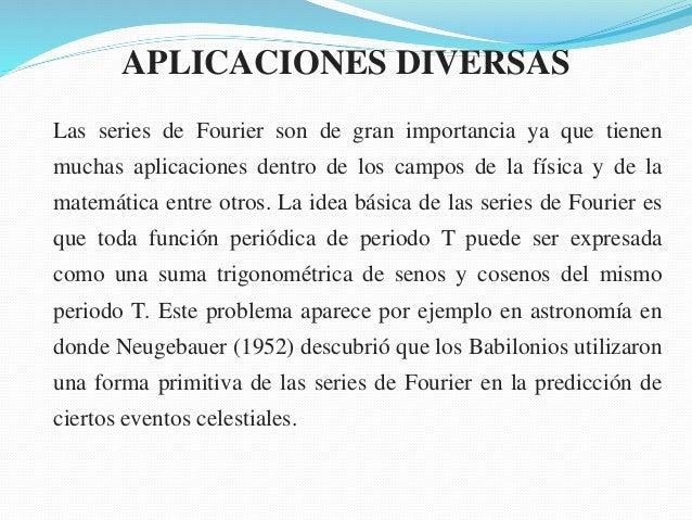 APLICACIONES DIVERSAS Las series de Fourier son de gran importancia ya que tienen muchas aplicaciones dentro de los campos...