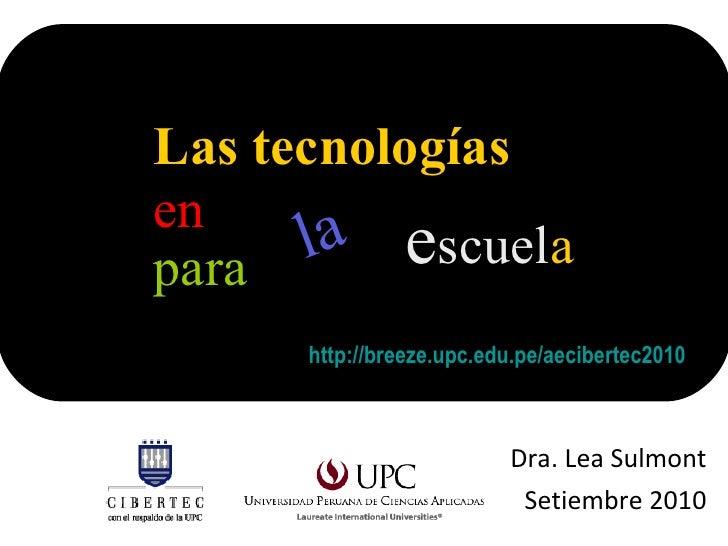 Dra. Lea Sulmont Setiembre 2010 Las tecnologías  en  para  la e scuel a  <ul><li>http://breeze.upc.edu.pe/aecibertec2010 <...