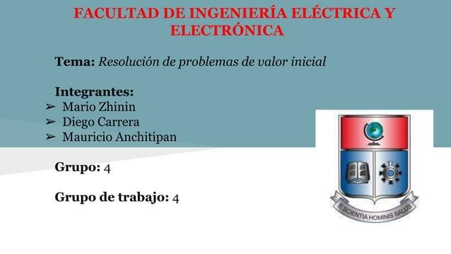 FACULTAD DE INGENIERÍA ELÉCTRICA Y ELECTRÓNICA Tema: Resolución de problemas de valor inicial Integrantes: ➢ Mario Zhinin ...
