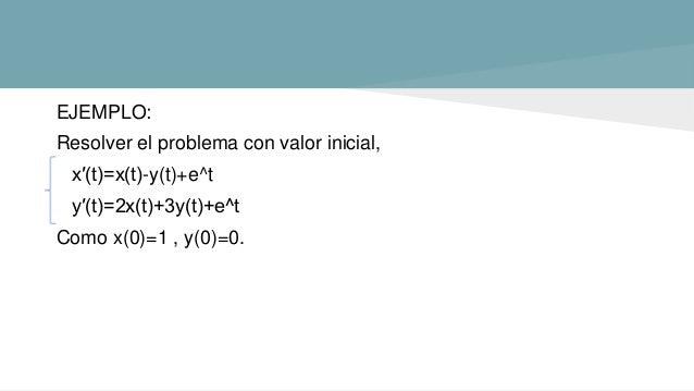 EJEMPLO: Resolver el problema con valor inicial, x′(t)=x(t)-y(t)+e^t y′(t)=2x(t)+3y(t)+e^t Como x(0)=1 , y(0)=0.