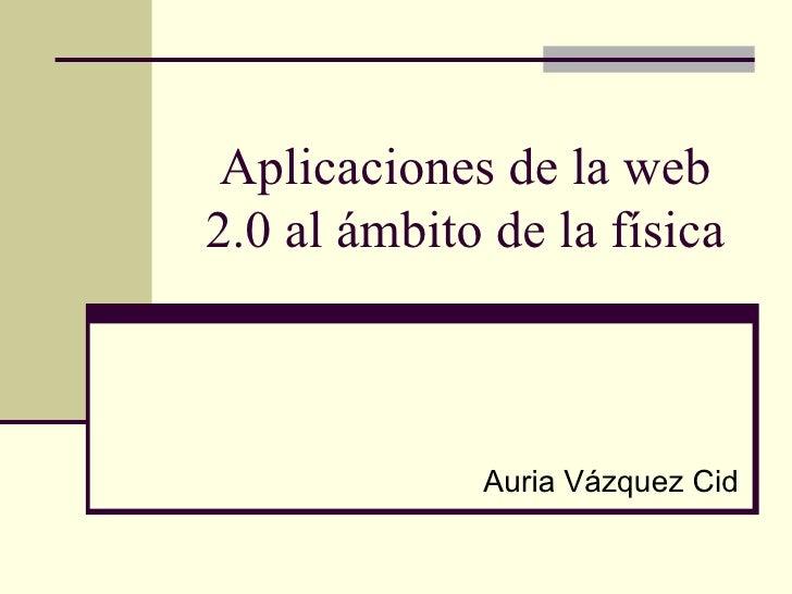 Aplicaciones de la web2.0 al ámbito de la física             Auria Vázquez Cid