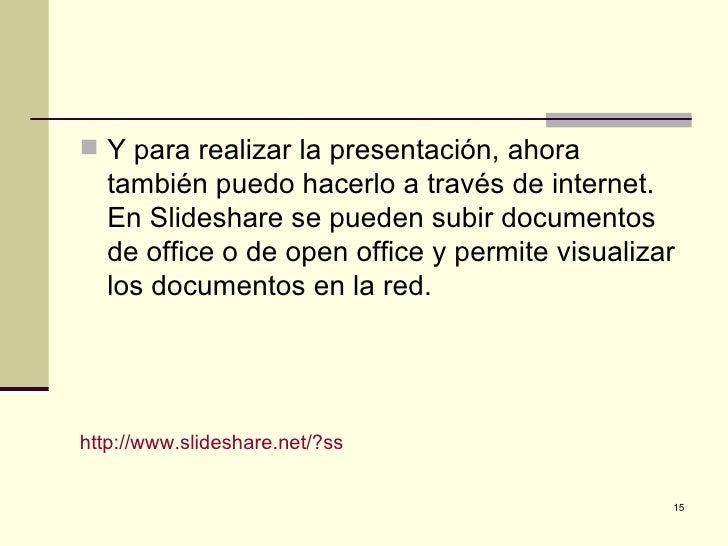  Y para realizar la presentación, ahora   también puedo hacerlo a través de internet.   En Slideshare se pueden subir doc...