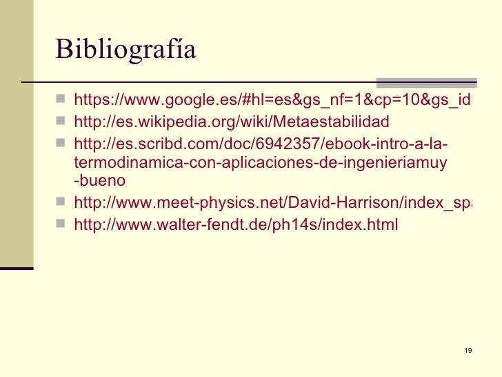 Bibliografía https://www.google.es/#hl=es&gs_nf=1&cp=10&gs_id=3h& http://es.wikipedia.org/wiki/Metaestabilidad http://e...