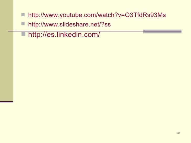  http://www.youtube.com/watch?v=O3TfdRs93Ms http://www.slideshare.net/?ss http://es.linkedin.com/                      ...