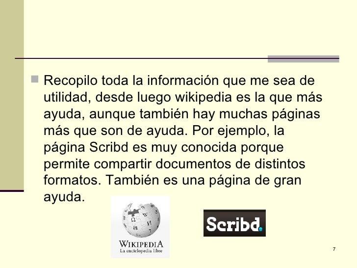  Recopilo toda la información que me sea de  utilidad, desde luego wikipedia es la que más  ayuda, aunque también hay muc...