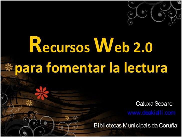 Recursos Web 2.0 para fomentar la lectura                            Catuxa Seoane                         www.deakialli.c...