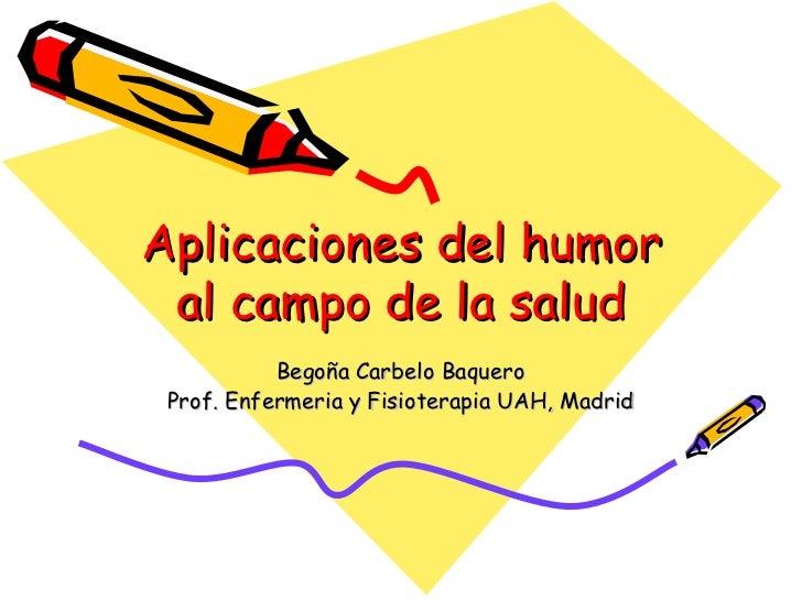 Aplicaciones del humor al campo de la salud Begoña Carbelo Baquero Prof. Enfermeria y Fisioterapia UAH, Madrid