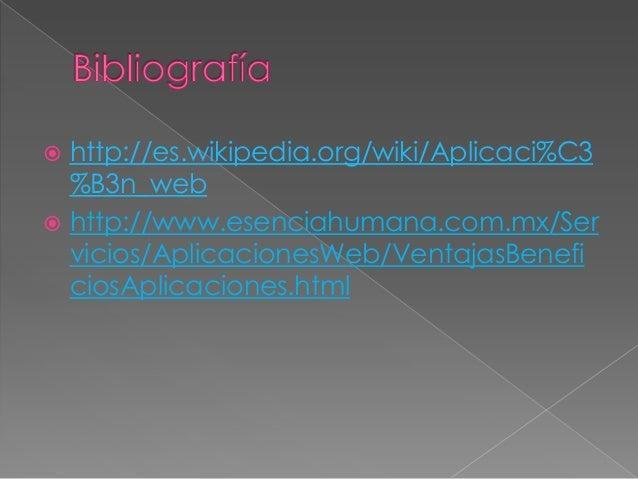  http://es.wikipedia.org/wiki/Aplicaci%C3%B3n_web http://www.esenciahumana.com.mx/Servicios/AplicacionesWeb/VentajasBene...