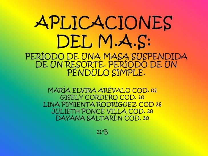 APLICACIONES DEL M.A.S:<br />PERÍODO DE UNA MASA SUSPENDIDA DE UN RESORTE. PERÍODO DE UN PÉNDULO SIMPLE.<br />MARÍA ELVIRA...