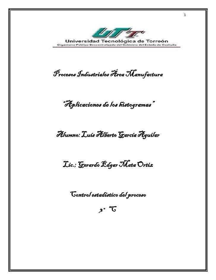 """1Procesos Industriales Área Manufactura   """"Aplicaciones de los histogramas"""" Alumno: Luís Alberto García Aguilar   Lic.; Ge..."""