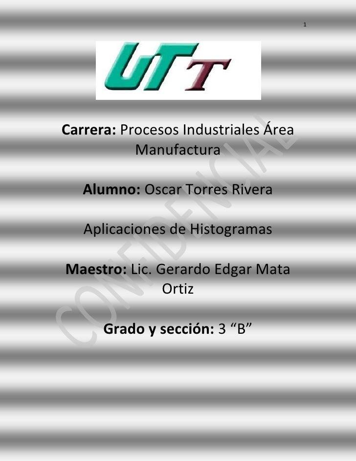 1Carrera: Procesos Industriales Área           Manufactura   Alumno: Oscar Torres Rivera   Aplicaciones de HistogramasMaes...