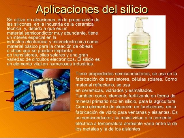 Aplicaciones del silicioAplicaciones del silicio Se utiliza en aleaciones, en la preparación de las siliconas, en la indus...
