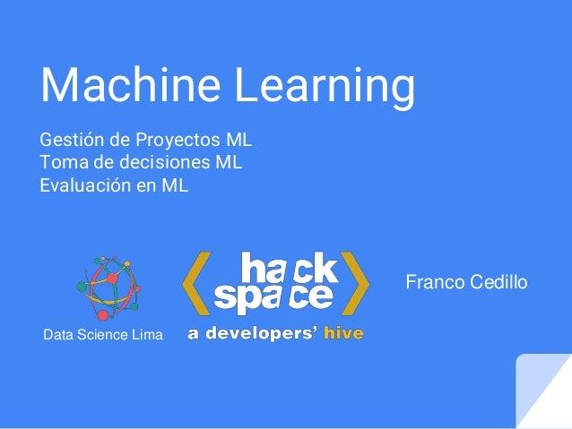 Machine Learning Gestión de Proyectos ML Toma de decisiones ML Evaluación en ML Franco Cedillo Data Science Lima