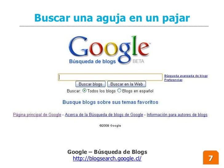 Buscar una aguja en un pajar          Google – Búsqueda de Blogs       http://blogsearch.google.cl/   7