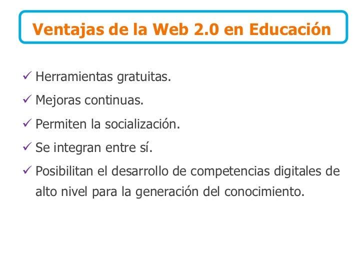 Ventajas de la Web 2.0 en Educación   Herramientas gratuitas.  Mejoras continuas.  Permiten la socialización.  Se inte...