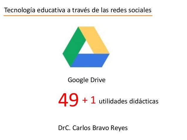 Tecnología educativa a través de las redes sociales  Google Drive  49 + 1  utilidades didácticas  DrC. Carlos Bravo Reyes