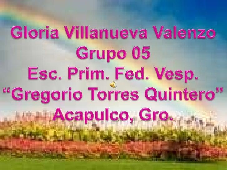 """Gloria Villanueva Valenzo<br />Grupo 05<br />Esc. Prim. Fed. Vesp.<br />""""Gregorio Torres Quintero""""<br />Acapulco, Gro.<br />"""