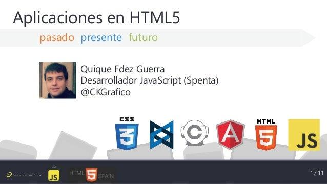 Aplicaciones en HTML5 pasado presente futuro 1 / 11 Quique Fdez Guerra Desarrollador JavaScript (Spenta) @CKGrafico