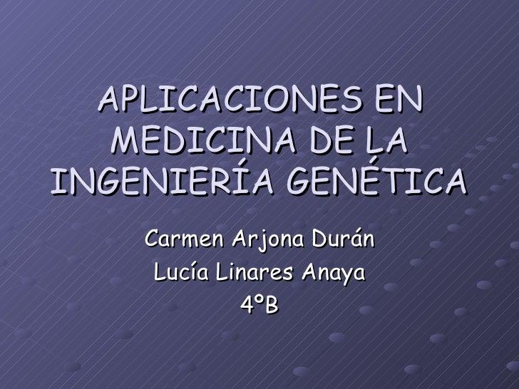 APLICACIONES EN MEDICINA DE LA INGENIERÍA GENÉTICA Carmen Arjona Durán Lucía Linares Anaya 4ºB