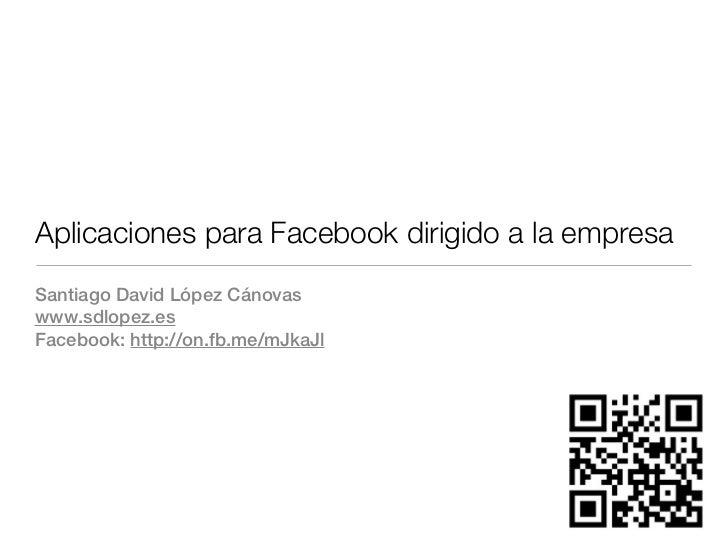 Aplicaciones para Facebook dirigido a la empresaSantiago David López Cánovaswww.sdlopez.esFacebook: http://on.fb.me/mJkaJl