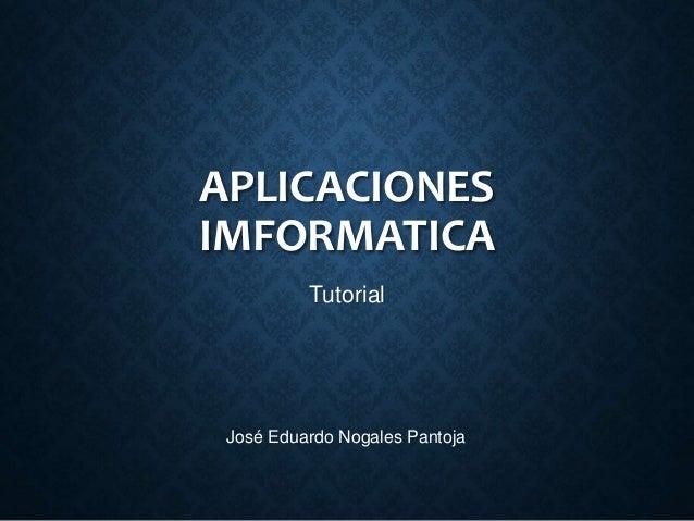APLICACIONES IMFORMATICA Tutorial José Eduardo Nogales Pantoja